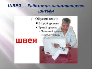 ШВЕЯ́, - Работница, занимающаяся шитьём
