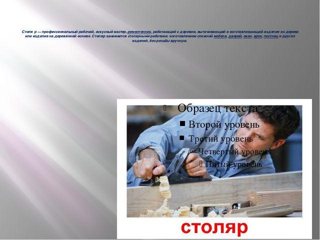 Столя́р— профессиональный рабочий, искусный мастер,ремесленник, работающий...