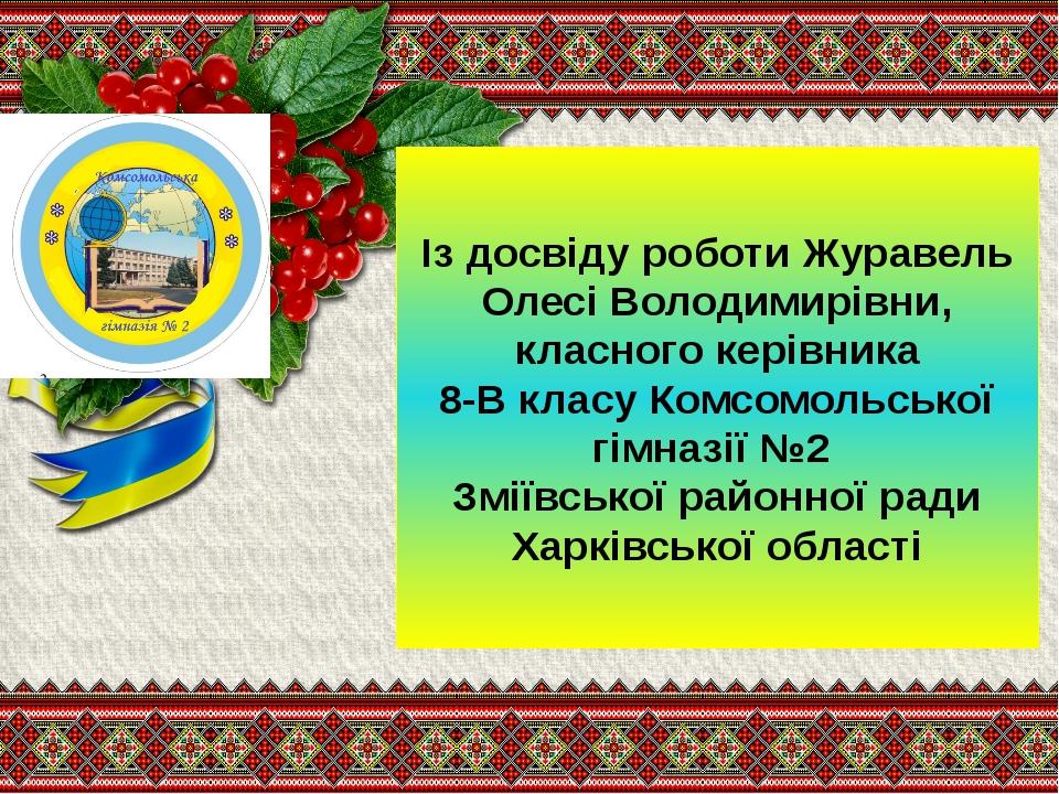 Із досвіду роботи Журавель Олесі Володимирівни, класного керівника 8-В класу...
