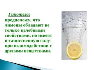 Гипотеза: предположу, что лимоны обладают не только целебными свойствами, но