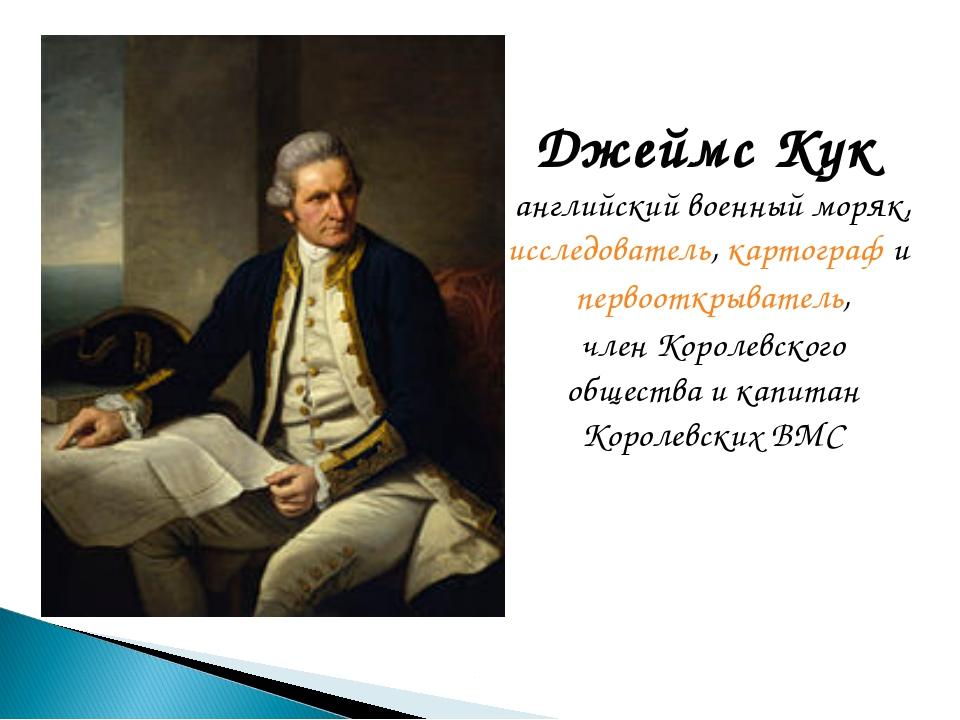Джеймс Кук английский военный моряк, исследователь,картографи первооткры...