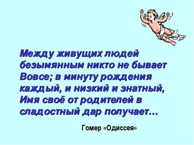 Между живущих людей безымянным никто не бывает Вовсе; в минуту рождения кажды...