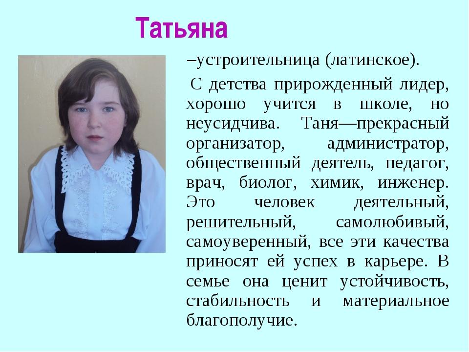 Татьяна –устроительница (латинское). С детства прирожденный лидер, хорошо уч...