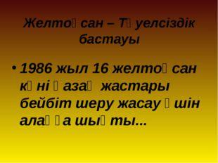 Желтоқсан – Тәуелсіздік бастауы 1986 жыл 16 желтоқсан күні қазақ жастары бейб