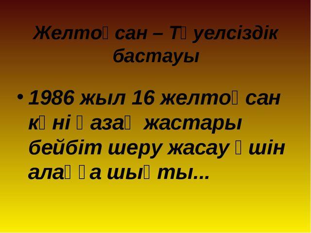 Желтоқсан – Тәуелсіздік бастауы 1986 жыл 16 желтоқсан күні қазақ жастары бейб...
