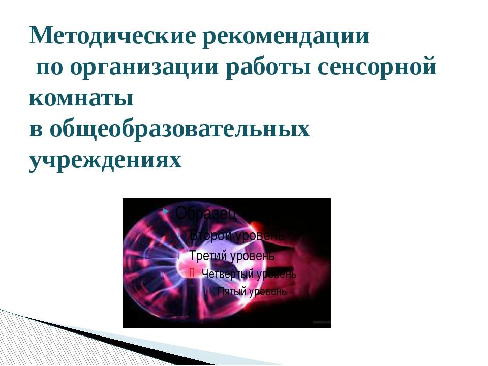 Методические рекомендации по организации работы сенсорной комнаты в общеобраз...