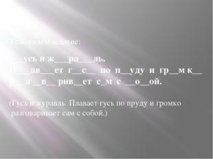 Усложняем задание:  ___усь и ж___ра___ль. П___ав___ет г__с__ по п__уду и гр_