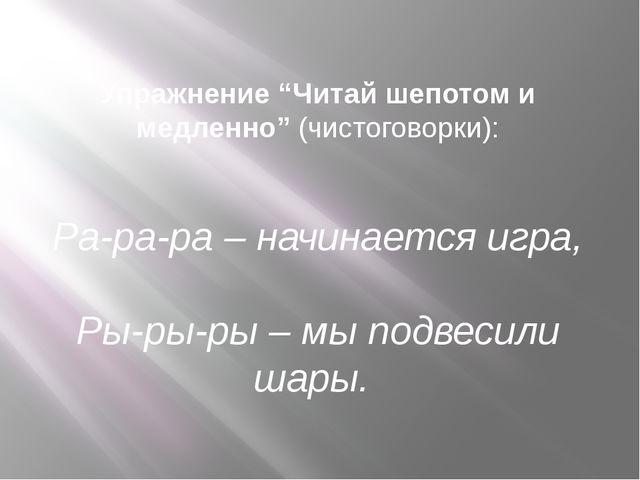 """Упражнение """"Читай шепотом и медленно"""" (чистоговорки): Ра-ра-ра – начинается и..."""