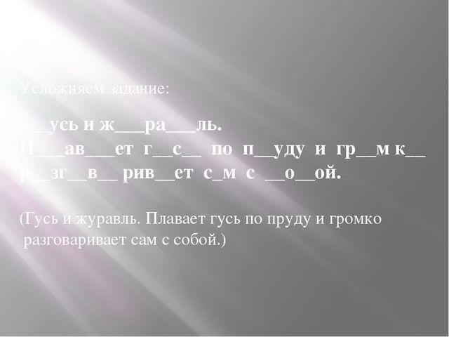 Усложняем задание:  ___усь и ж___ра___ль. П___ав___ет г__с__ по п__уду и гр_...