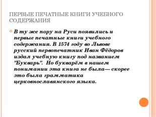 ПЕРВЫЕ ПЕЧАТНЫЕ КНИГИ УЧЕБНОГО СОДЕРЖАНИЯ В ту же пору на Руси появились и пе