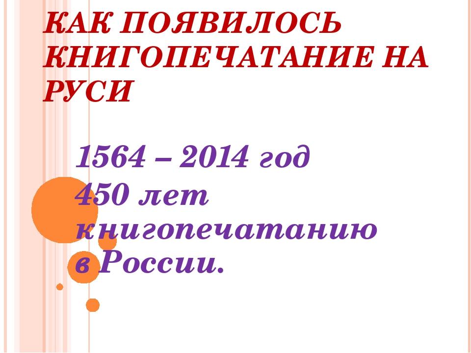 КАК ПОЯВИЛОСЬ КНИГОПЕЧАТАНИЕ НА РУСИ 1564 – 2014 год 450 лет книгопечатанию в...
