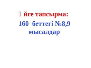 Үйге тапсырма: 160 беттегі №8,9 мысалдар