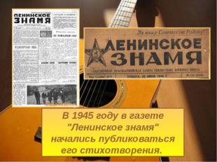 """В 1945 году в газете """"Ленинское знамя"""" начались публиковаться его стихотворен"""