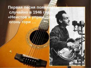 Первая песня появилась случайно в 1946 году. «Неистов и упрям, гори, огонь г