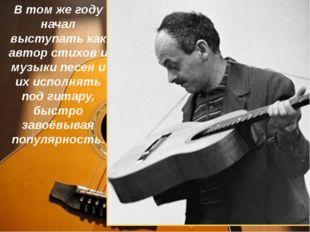 В том же году начал выступать как автор стихов и музыки песен и их исполнять