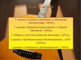 пьеса «Глоток свободы» о Михаиле Бестужеве, 1969г.; роман «Бедный Авросимов»