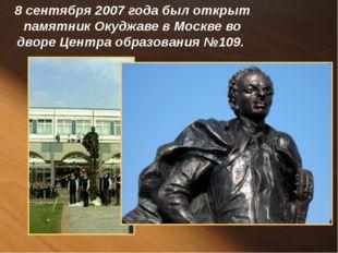 8 сентября 2007 года был открыт памятник Окуджаве в Москве во дворе Центра об