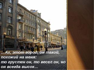 …Ах, этот город, он такой, похожий на меня: то грустен он, то весел он, но он