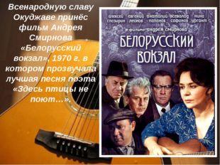 Всенародную славу Окуджаве принёс фильм Андрея Смирнова «Белорусский вокзал»,