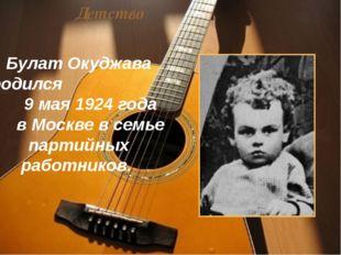 Детство Булат Окуджава родился 9 мая 1924 года в Москве в семье партийных раб
