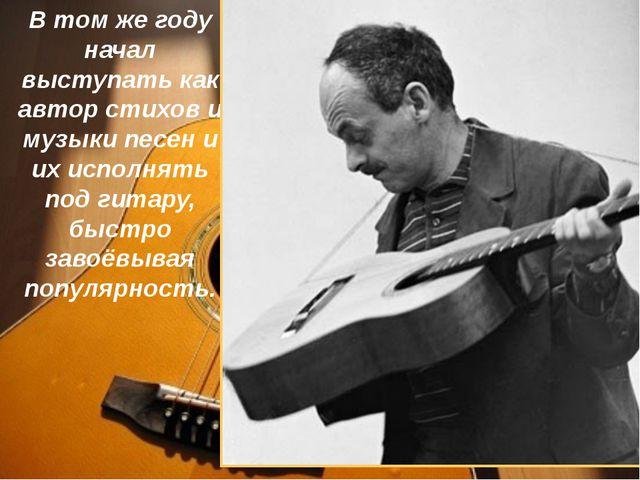 В том же году начал выступать как автор стихов и музыки песен и их исполнять...