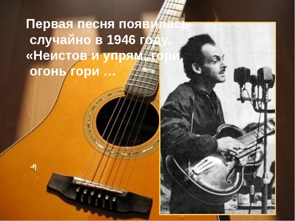 Первая песня появилась случайно в 1946 году. «Неистов и упрям, гори, огонь г...