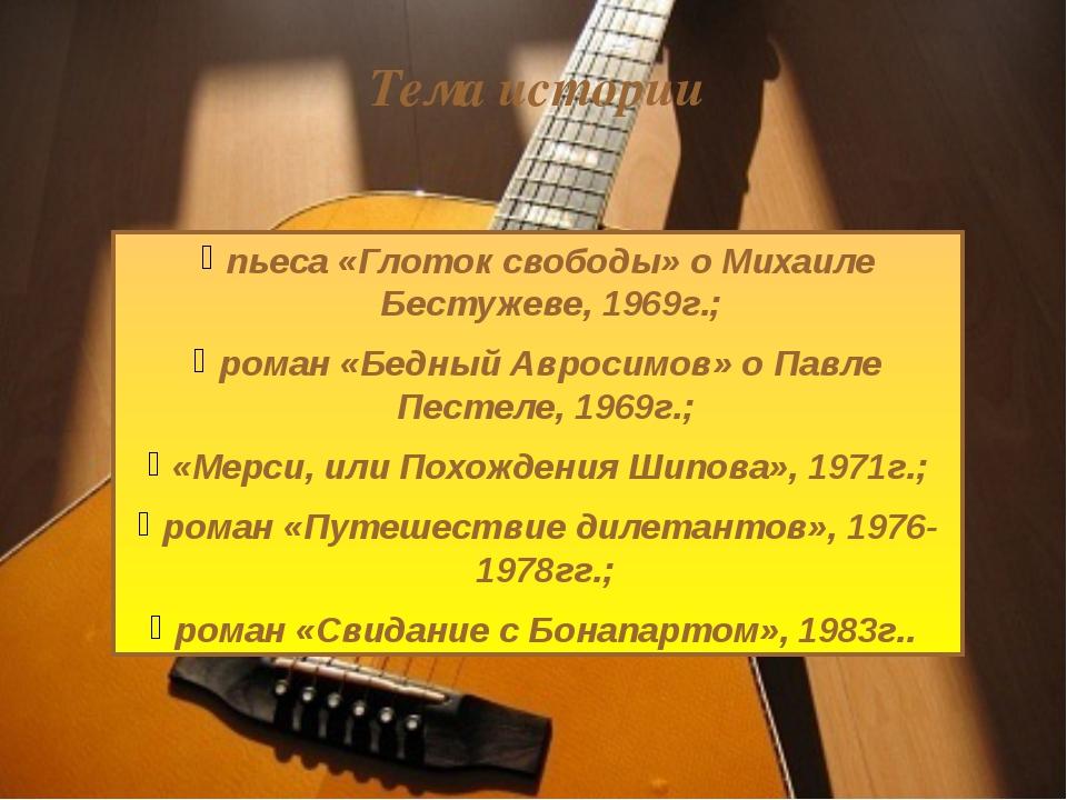 пьеса «Глоток свободы» о Михаиле Бестужеве, 1969г.; роман «Бедный Авросимов»...
