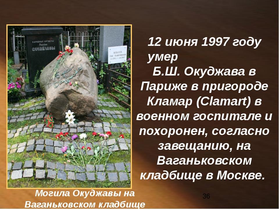 12 июня 1997 году умер Б.Ш. Окуджава в Париже в пригороде Кламар (Clamart) в...