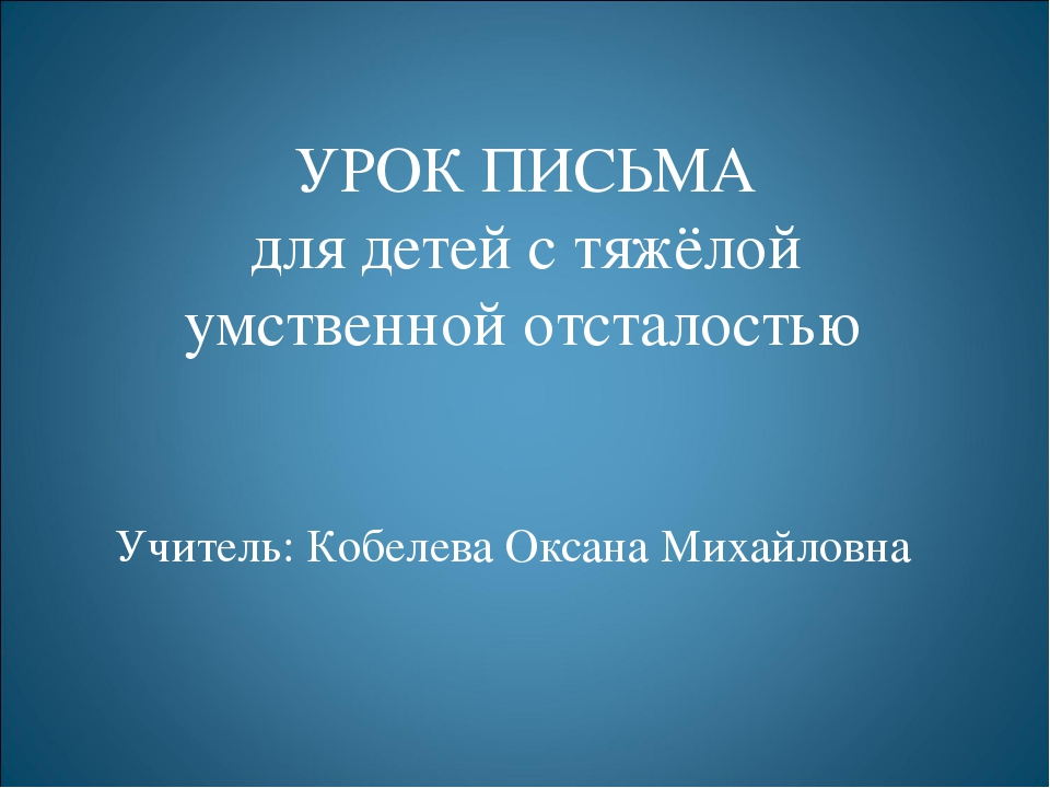УРОК ПИСЬМА для детей с тяжёлой умственной отсталостью Учитель: Кобелева Окса...