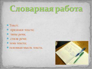 Текст; признаки текста; типы речи; стили речи; тема текста; основная мысль те