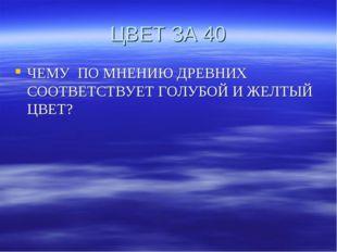 ЦВЕТ ЗА 40 ЧЕМУ ПО МНЕНИЮ ДРЕВНИХ СООТВЕТСТВУЕТ ГОЛУБОЙ И ЖЕЛТЫЙ ЦВЕТ?