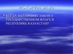 ИСТОРИЯ ЗА 20 КОГДА БЫЛ ПРИНЯТ ЗАКОН О ГОСУДАРСТВЕННОМ ФЛАГЕ В РЕСПУБЛИКЕ КАЗ