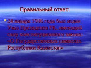 Правильный ответ: 24 января 1996 года был издан Указ Президента РК, имеющий с