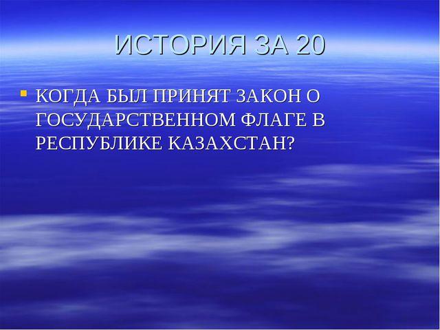ИСТОРИЯ ЗА 20 КОГДА БЫЛ ПРИНЯТ ЗАКОН О ГОСУДАРСТВЕННОМ ФЛАГЕ В РЕСПУБЛИКЕ КАЗ...