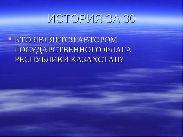 ИСТОРИЯ ЗА 30 КТО ЯВЛЯЕТСЯ АВТОРОМ ГОСУДАРСТВЕННОГО ФЛАГА РЕСПУБЛИКИ КАЗАХСТАН?