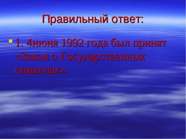 Правильный ответ: 1. 4июня 1992 года был принят «Закон о Государственных симв...