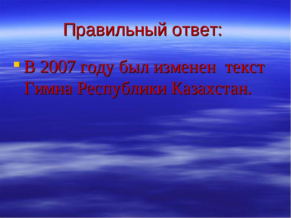 Правильный ответ: В 2007 году был изменен текст Гимна Республики Казахстан.