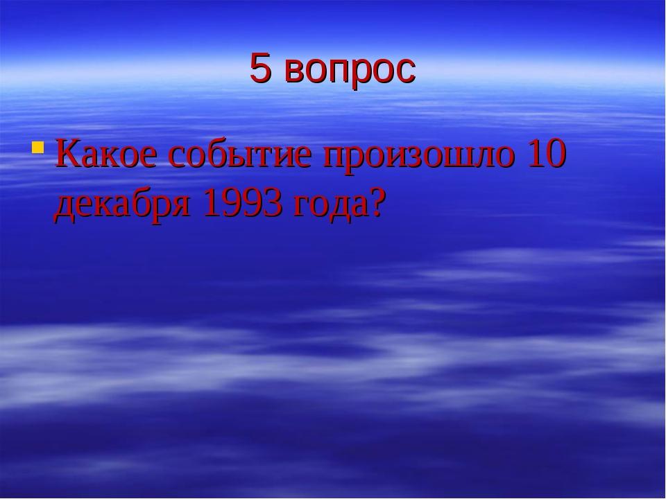 5 вопрос Какое событие произошло 10 декабря 1993 года?