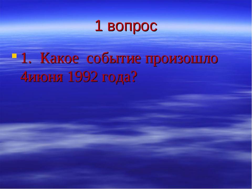 1 вопрос 1. Какое событие произошло 4июня 1992 года?