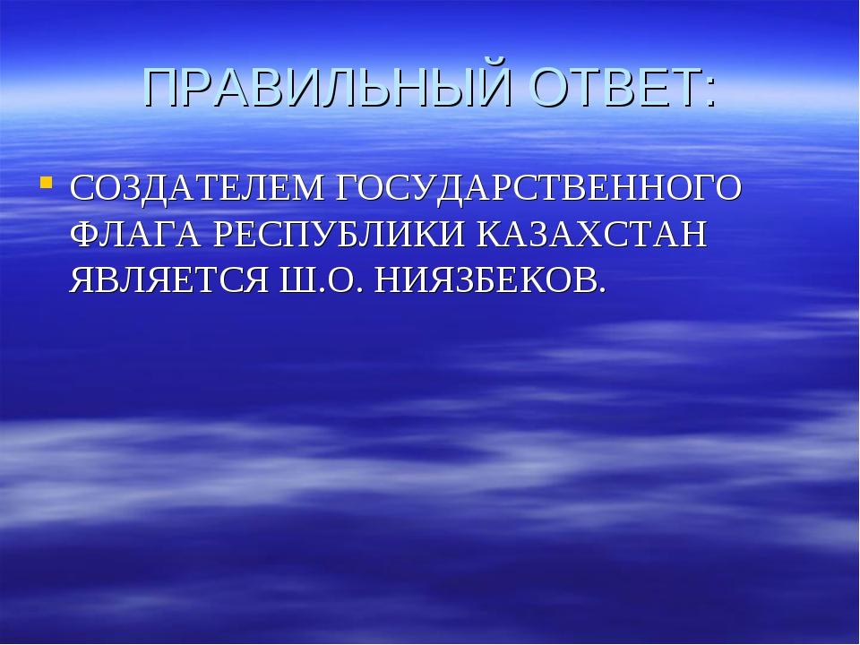 ПРАВИЛЬНЫЙ ОТВЕТ: СОЗДАТЕЛЕМ ГОСУДАРСТВЕННОГО ФЛАГА РЕСПУБЛИКИ КАЗАХСТАН ЯВЛЯ...