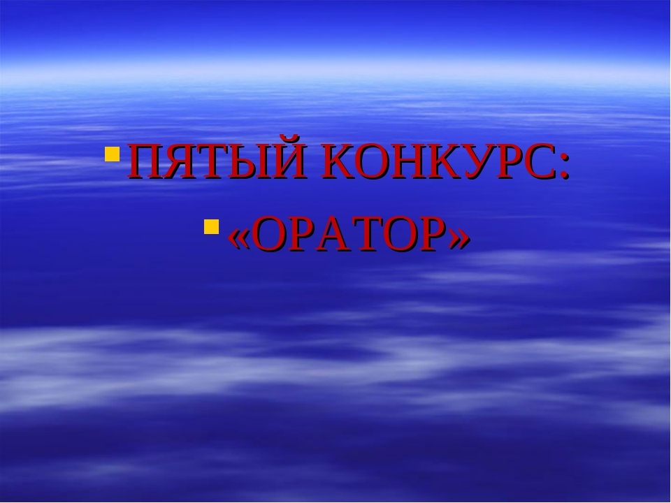 ПЯТЫЙ КОНКУРС: «ОРАТОР»