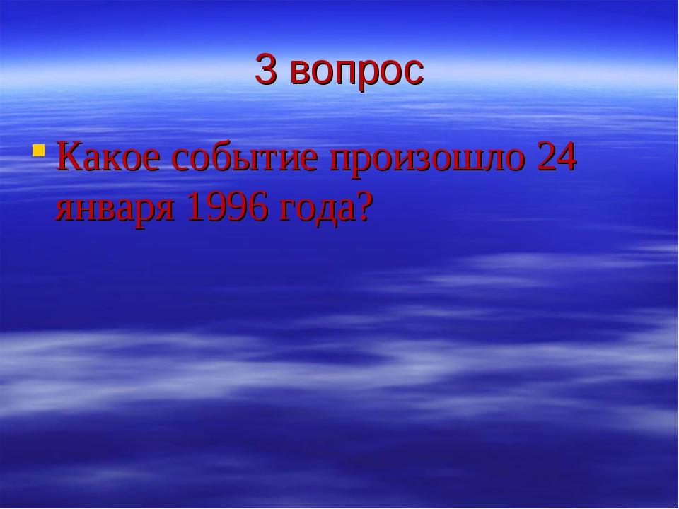 3 вопрос Какое событие произошло 24 января 1996 года?