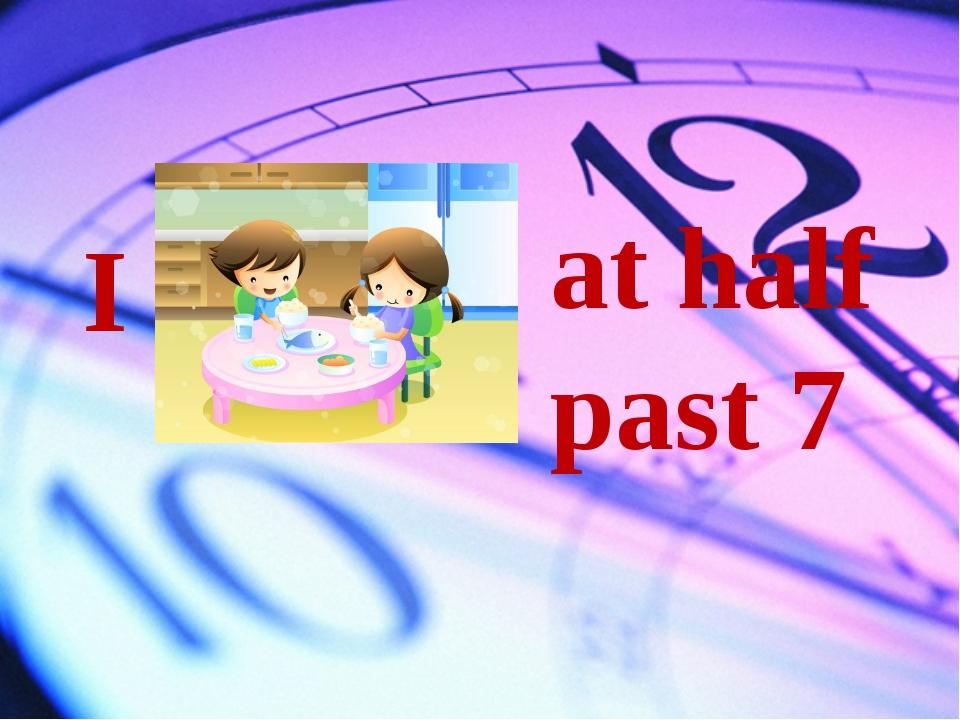 I at half past 7