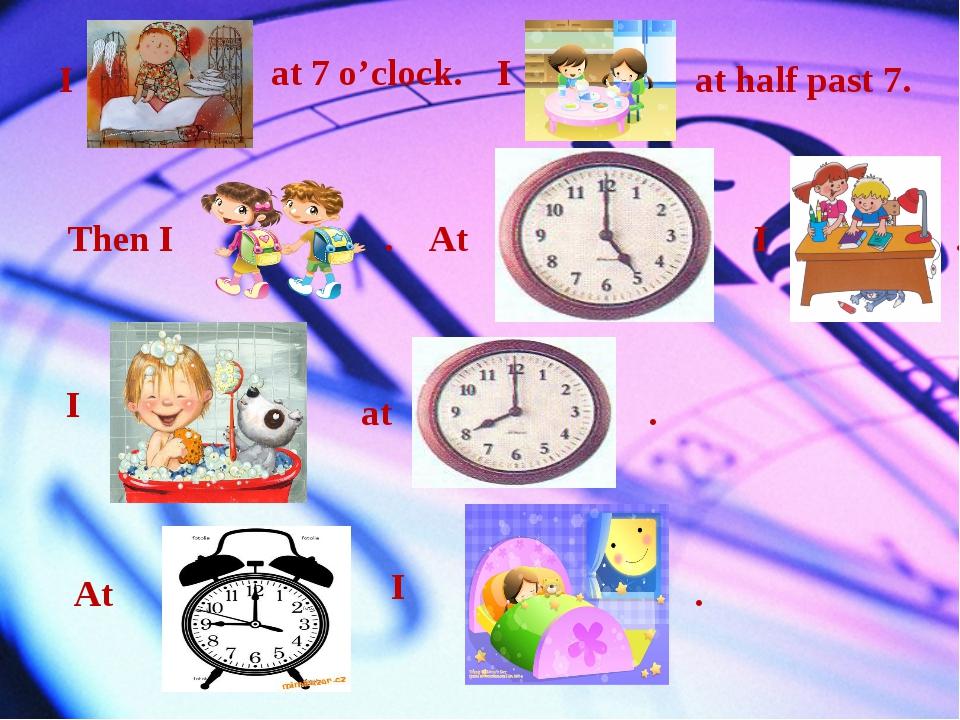 I at 7 o'clock. I at half past 7. Then I . At I . I at . At I .