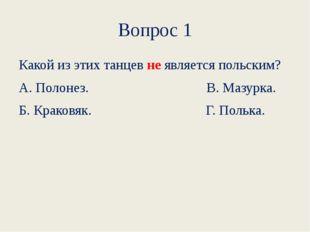 Вопрос 1 Какой из этих танцевнеявляется польским? А. Полонез.