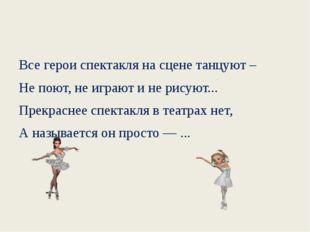 Все герои спектакля на сцене танцуют – Не поют, не играют и не рисуют... Пре