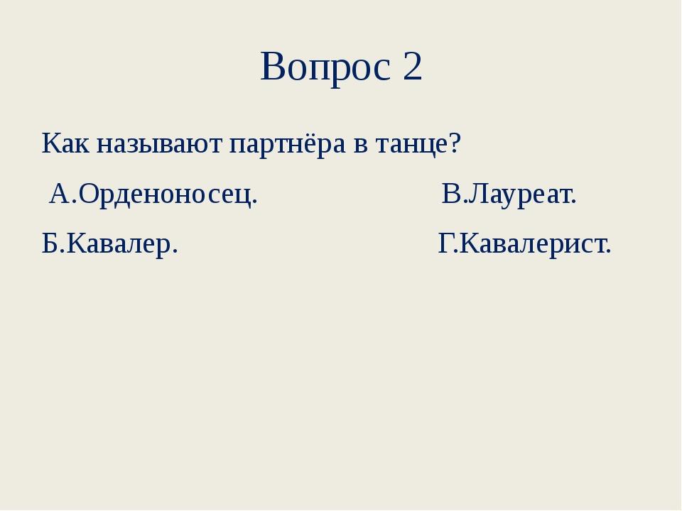 Вопрос 2 Как называют партнёра в танце? А.Орденоносец....