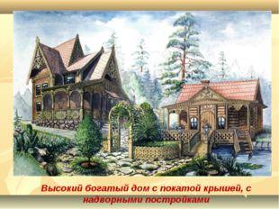 Высокий богатый дом с покатой крышей, с надворными постройками