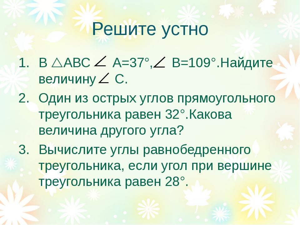 Решите устно В АВС А=37°, В=109°.Найдите величину С. Один из острых углов пр...