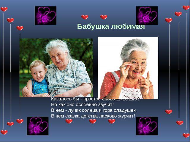 Бабушка любимая Казалось бы - простое слово БАБУШКА! Но как оно особенно звуч...